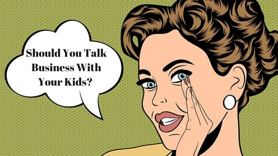 Should You Talk To Your Kids About Your Business?