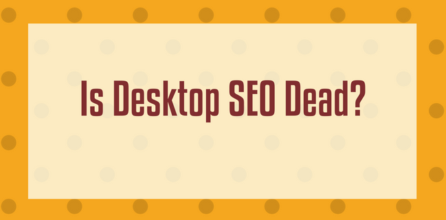 Is Desktop SEO Dead?